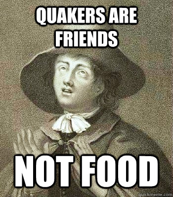 quakers are friends not food - Quaker Problems