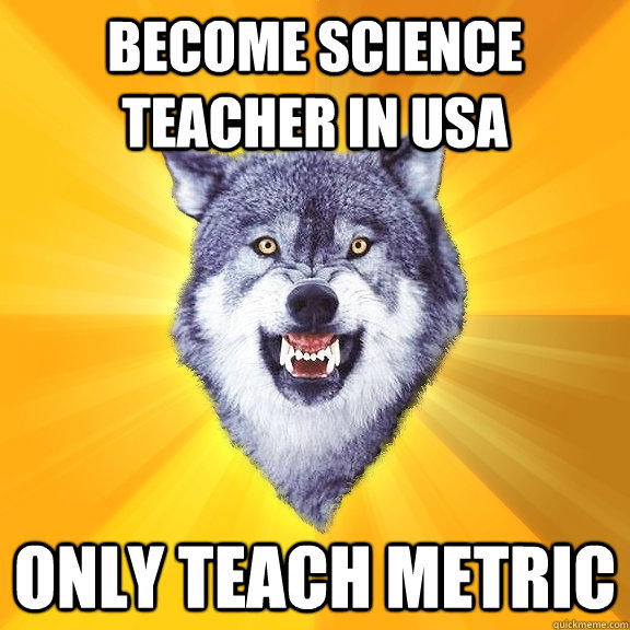 become science teacher in usa only teach metric - Courage Wolf