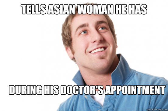 tells asian woman he has yellow fever during his doctors ap - Misunderstood Douchebag