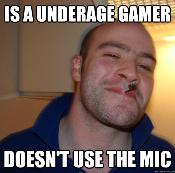 is a underage gamer doesnt use the mic - Good Guy Greg