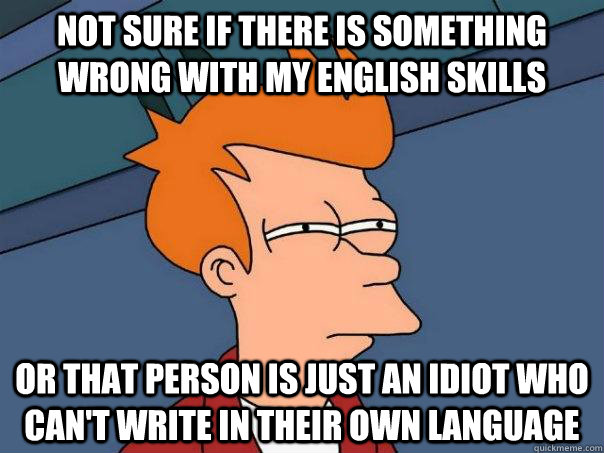 not sure if there is something wrong with my english skills  - Futurama Fry