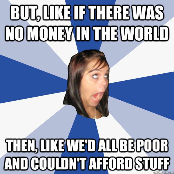 but like if there was no money in the world then like wed - Annoying Facebook Girl