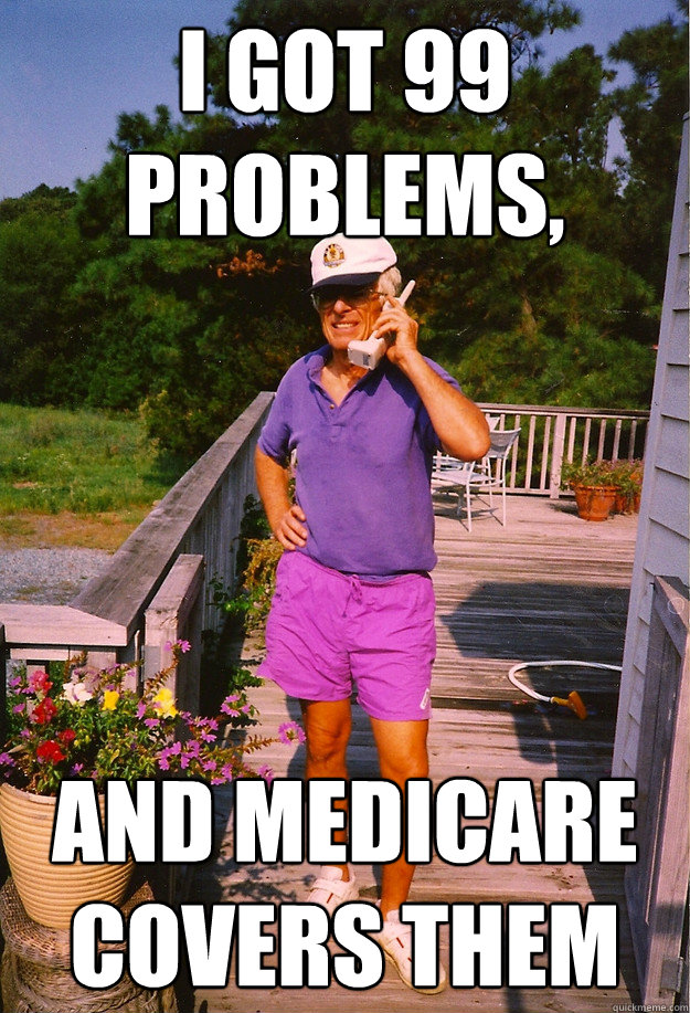 i got 99 problems and medicare covers them - 99 Problems Grandpa