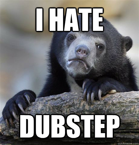 i hate dubstep - Confession Bear
