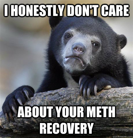 i honestly dont care about your meth recovery - Confession Bear