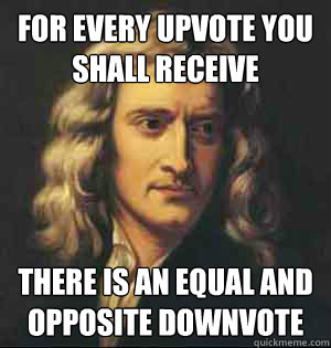 for every upvote you shall receive there is an equal and opp - newton