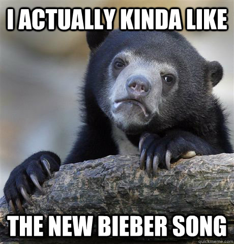i actually kinda like the new bieber song - Confession Bear