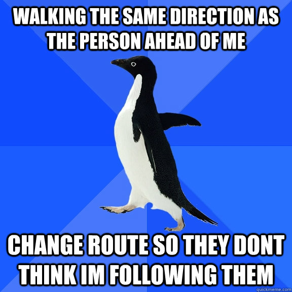 walking the same direction as the person ahead of me change  - Socially Awkward Penguin