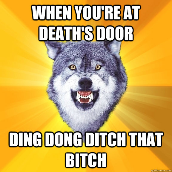 when youre at deaths door ding dong ditch that bitch - Courage Wolf