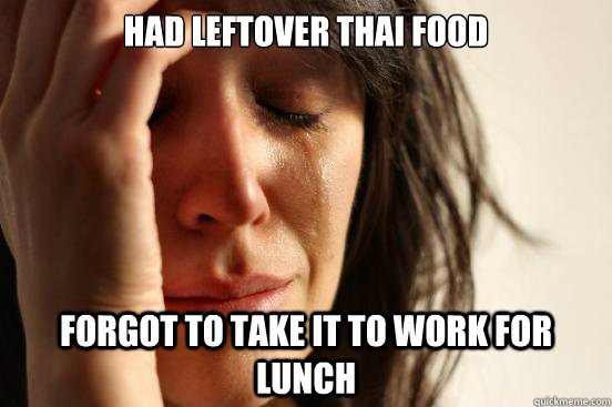 had leftover thai food forgot to take it to work for lunch - First World Problems