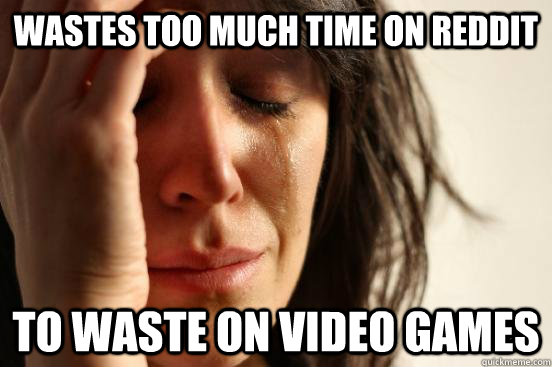 wastes too much time on reddit to waste on video games - FIRST WORLD PROBLEMS