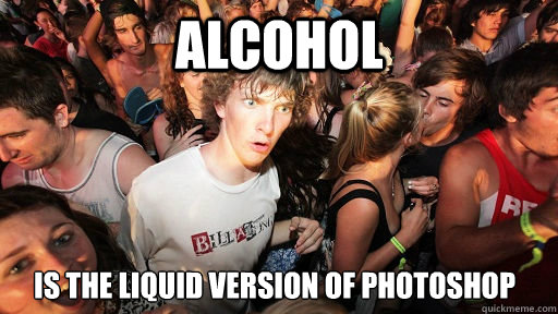 alcohol is the liquid version of photoshop - Sudden Clarity Clarence