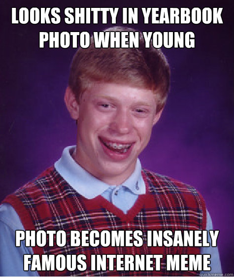 looks shitty in yearbook photo when young photo becomes insa - Bad Luck Brian