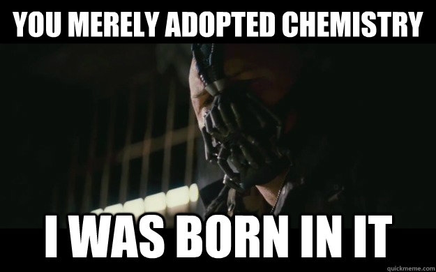 you merely adopted chemistry i was born in it - Badass Bane