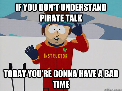 if you dont understand pirate talk today youre gonna have  - Youre gonna have a bad time