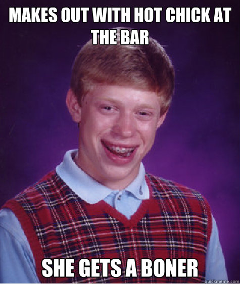 makes out with hot chick at the bar she gets a boner - Bad Luck Brian