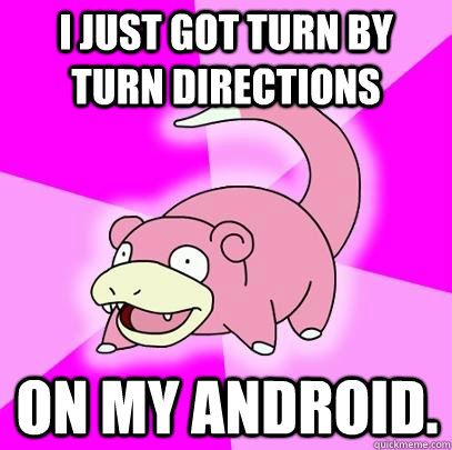 i just got turn by turn directions on my android  - Slowpoke
