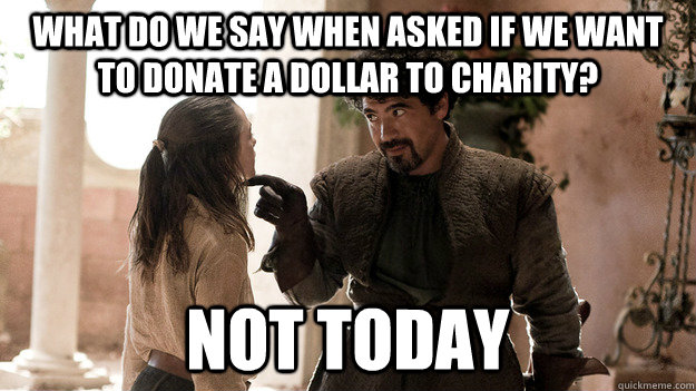 what do we say when asked if we want to donate a dollar to c - Syrio Forel what do we say