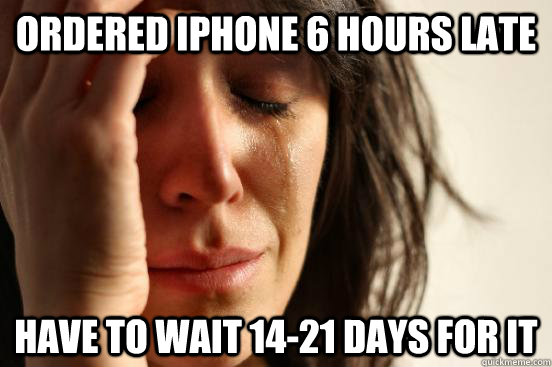 ordered iphone 6 hours late have to wait 1421 days for it - First World Problems