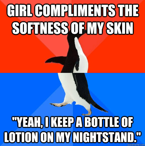 girl compliments the softness of my skin yeah i keep a bot - Socially Awesome Awkward Penguin
