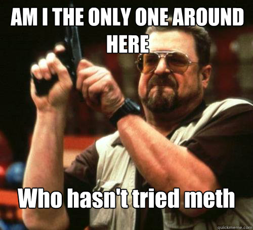 am i the only one around here who hasnt tried meth - Am i the only one