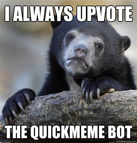 i always upvote the quickmeme bot - Confession Bear
