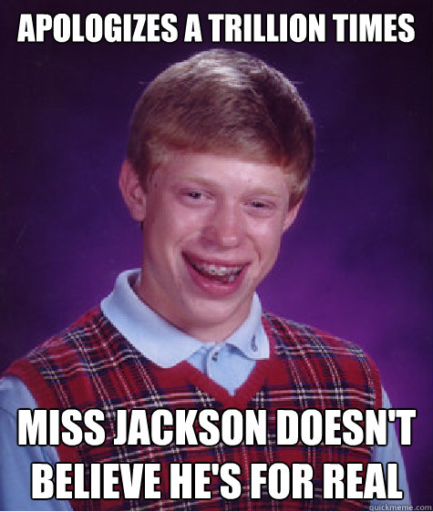 apologizes a trillion times miss jackson doesnt believe he - Bad Luck Brian