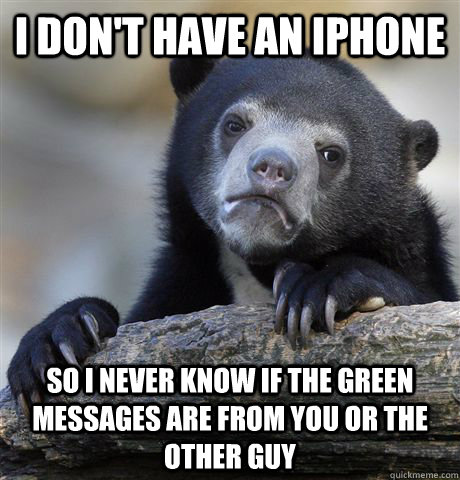 i dont have an iphone so i never know if the green messages - Confession Bear