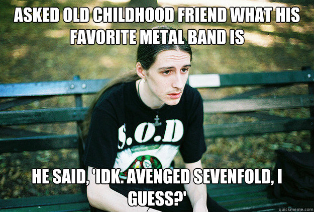 asked old childhood friend what his favorite metal band is h - First World Metal Problems