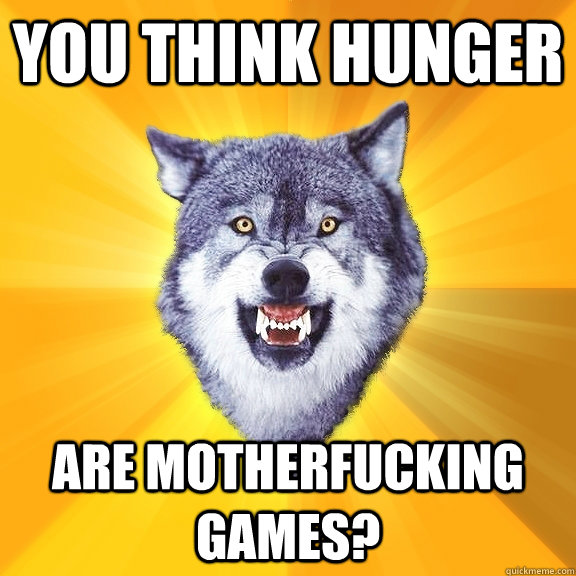 you think hunger are motherfucking games - Courage Wolf