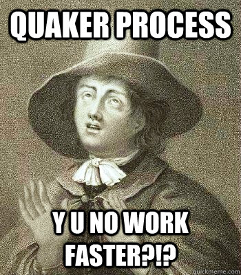 quaker process y u no work faster - Quaker Problems