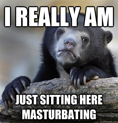 i really am just sitting here masturbating - Confession Bear