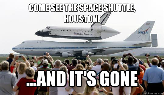 come see the space shuttle houston and its gone -