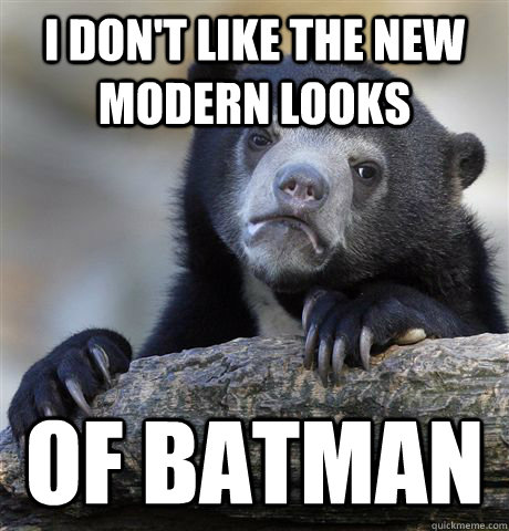 i dont like the new modern looks of batman - Confession Bear