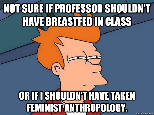 not sure if professor shouldnt have breastfed in class or i - Futurama Fry