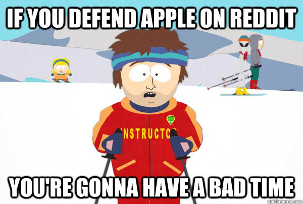 if you defend apple on reddit youre gonna have a bad time - Super Cool Ski Instructor