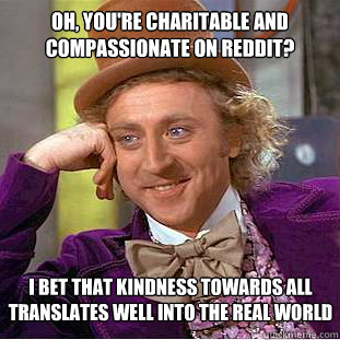 oh youre charitable and compassionate on reddit i bet tha - Condescending Wonka