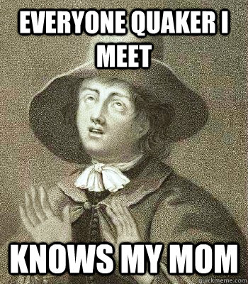 everyone quaker i meet knows my mom - Quaker Problems