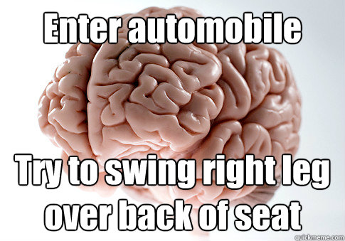 enter automobile try to swing right leg over back of seat - Scumbag Brain