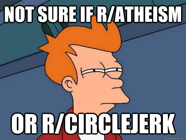 not sure if ratheism or rcirclejerk - Futurama Fry