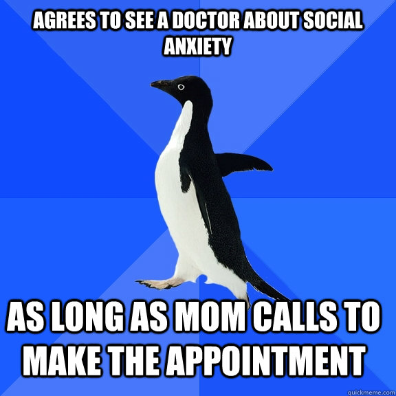 agrees to see a doctor about social anxiety as long as mom c - Socially Awkward Penguin