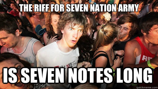 the riff for seven nation army is seven notes long - Sudden Clarity Clarence