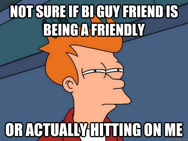 not sure if bi guy friend is being a friendly or actually hi - Futurama Fry