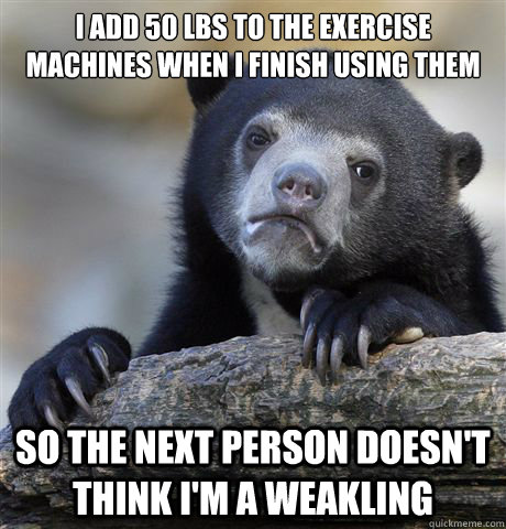 i add 50 lbs to the exercise machines when i finish using th - Confession Bear