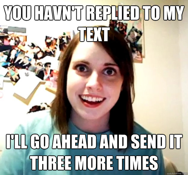 you havnt replied to my text ill go ahead and send it thre - Overly Attached Girlfriend
