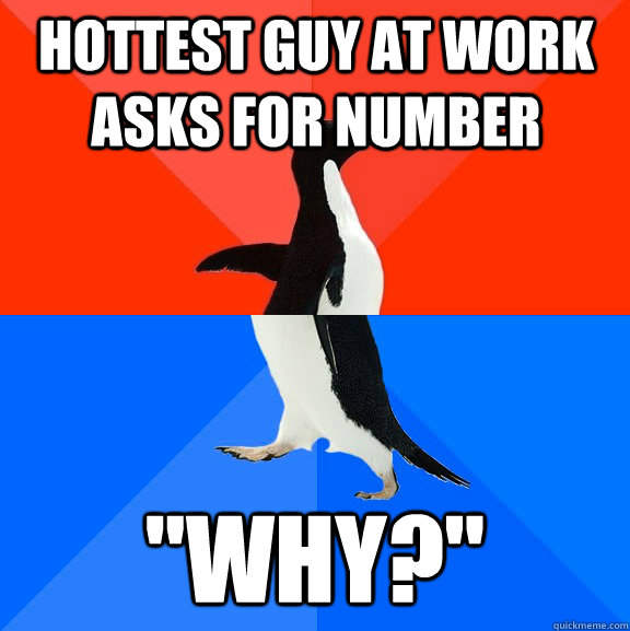 hottest guy at work asks for number why - Socially Awesome Awkward Penguin