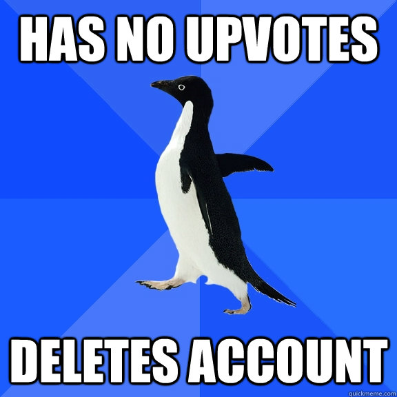 has no upvotes deletes account - Socially Awkward Penguin
