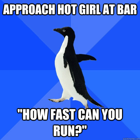 approach hot girl at bar how fast can you run - Socially Awkward Penguin