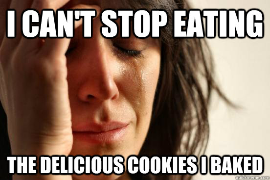 i cant stop eating the delicious cookies i baked - First World Problems