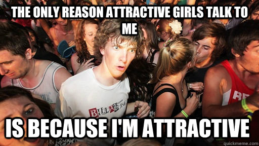 the only reason attractive girls talk to me is because im a - Sudden Clarity Clarence